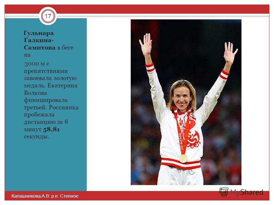 Гульнара Галкина- Самитова в беге на 3000 м с препятствиями завоевала золотую медаль, Екатерина Волкова финишировала третьей. Россиянка пробежала дистанцию за 8 минут 58,81 секунды. 17 Калашникова А.В. р.п. Степное