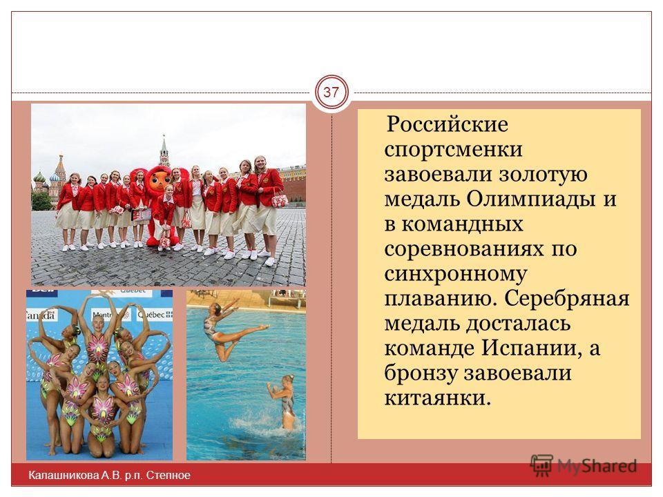 Российские спортсменки завоевали золотую медаль Олимпиады и в командных соревнованиях по синхронному плаванию. Серебряная медаль досталась команде Испании, а бронзу завоевали китаянки. 37 Калашникова А.В. р.п. Степное