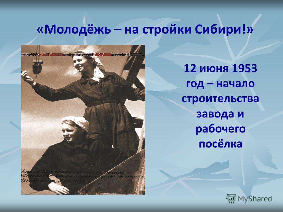 12 июня 1953 год – начало строительства завода и рабочего посёлка «Молодёжь – на стройки Сибири!»