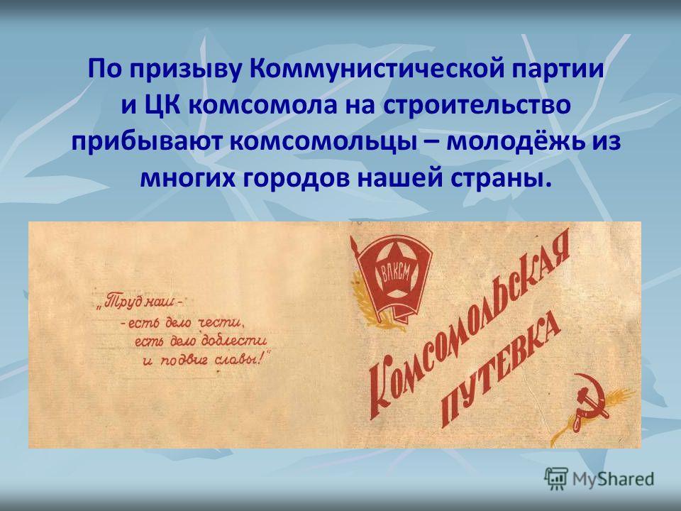По призыву Коммунистической партии и ЦК комсомола на строительство прибывают комсомольцы – молодёжь из многих городов нашей страны.