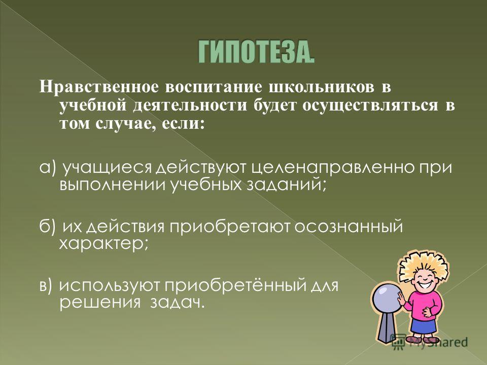 Нравственное воспитание школьников в учебной деятельности будет осуществляться в том случае, если: а) учащиеся действуют целенаправленно при выполнении учебных заданий; б) их действия приобретают осознанный характер; в) используют приобретённый для р