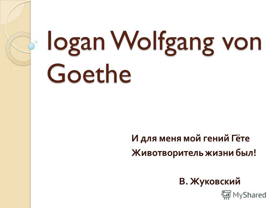 Iogan Wolfgang von Goethe И для меня мой гений Гёте Животворитель жизни был ! В. Жуковский
