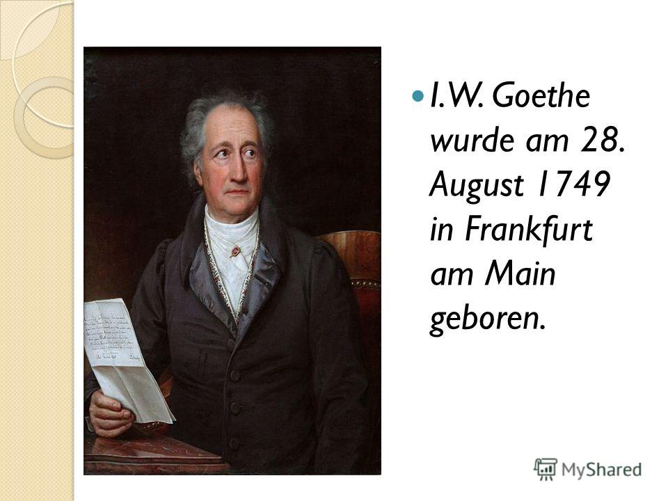 I.W. Goethe wurde am 28. August 1749 in Frankfurt am Main geboren.