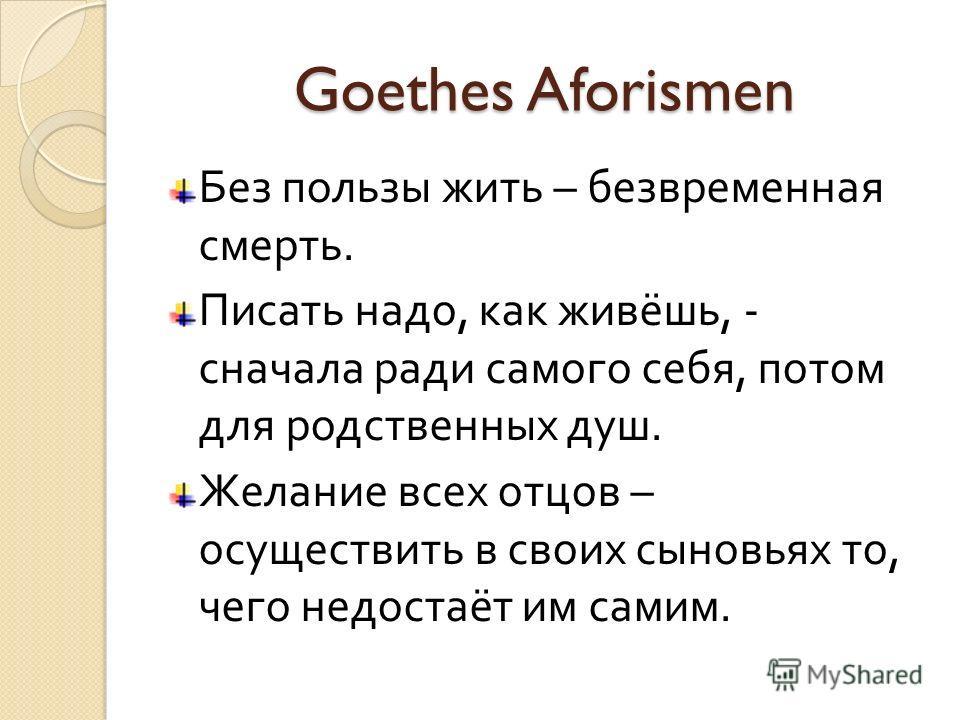Goethes Aforismen Без пользы жить – безвременная смерть. Писать надо, как живёшь, - сначала ради самого себя, потом для родственных душ. Желание всех отцов – осуществить в своих сыновьях то, чего недостаёт им самим.