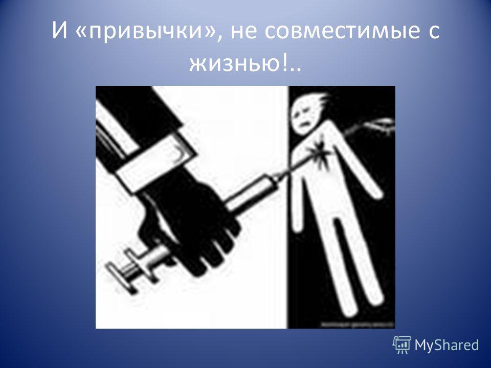 И «привычки», не совместимые с жизнью!..