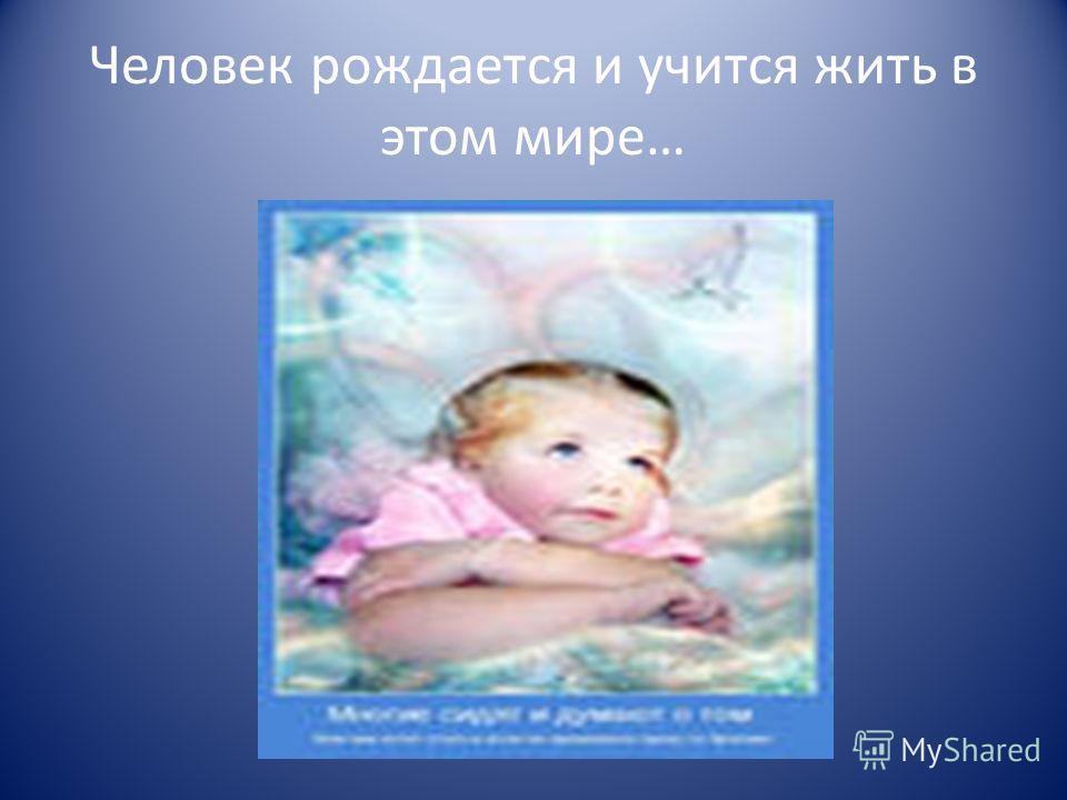 Человек рождается и учится жить в этом мире…