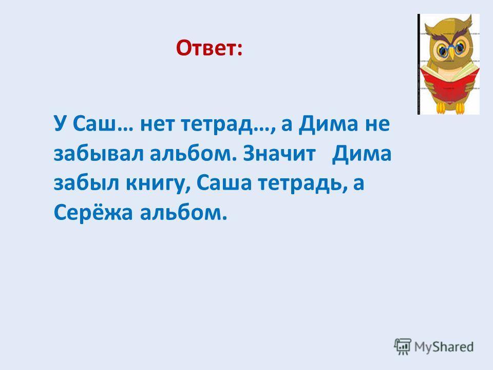 Ответ: У Саш… нет тетрад…, а Дима не забывал альбом. Значит Дима забыл книгу, Саша тетрадь, а Серёжа альбом.