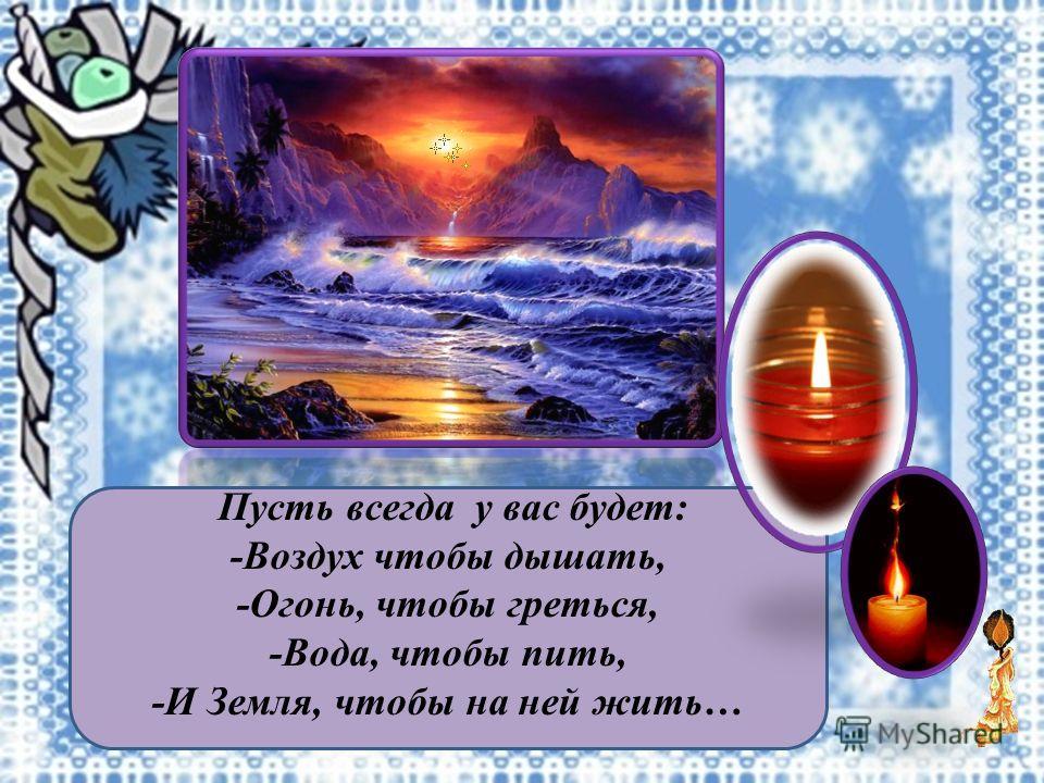 Пусть всегда у вас будет: -Воздух чтобы дышать, -Огонь, чтобы греться, -Вода, чтобы пить, -И Земля, чтобы на ней жить…