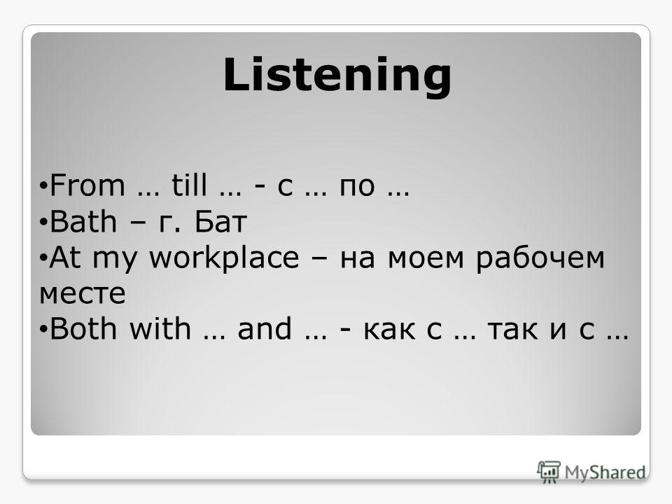 Listening From … till … - с … по … Bath – г. Бат At my workplace – на моем рабочем месте Both with … and … - как с … так и с …