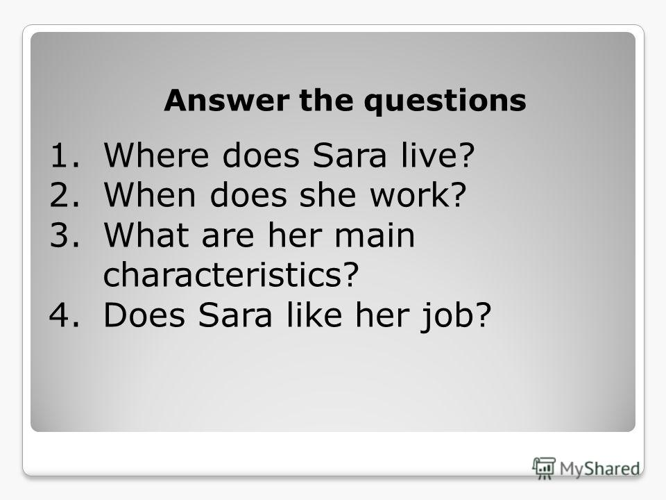 Answer the questions 1.Where does Sara live? 2.When does she work? 3.What are her main characteristics? 4.Does Sara like her job?