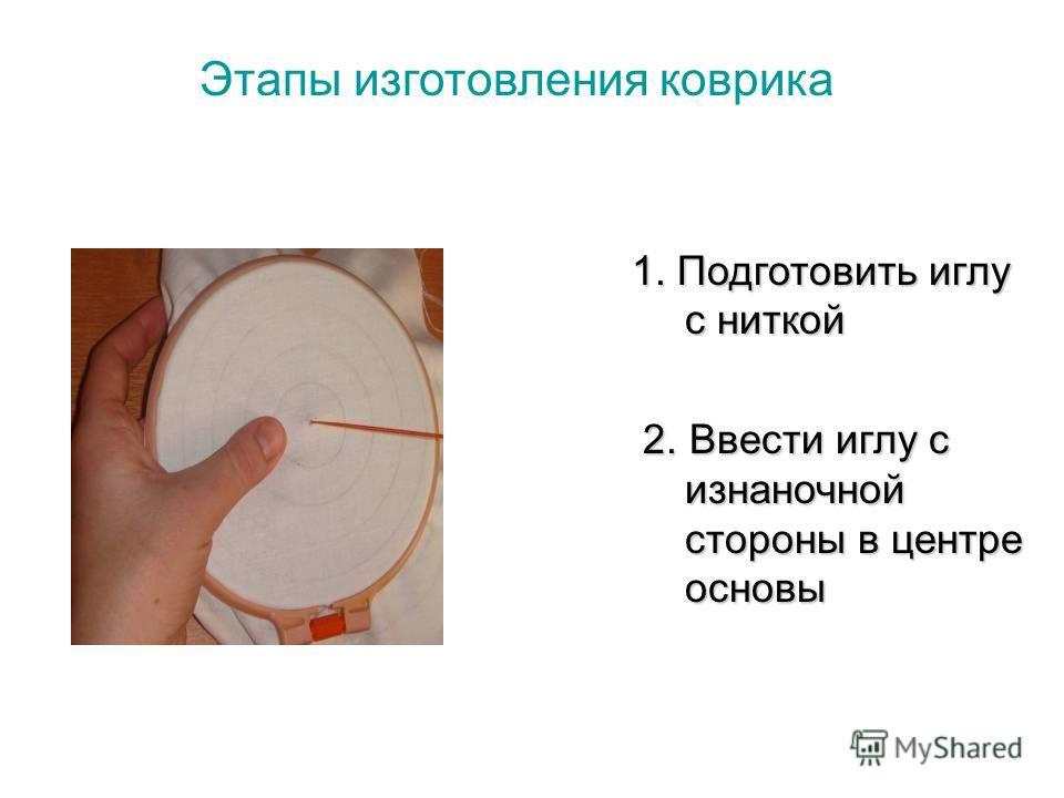 Этапы изготовления коврика 1. Подготовить иглу с ниткой 2. Ввести иглу с изнаночной стороны в центре основы 2. Ввести иглу с изнаночной стороны в центре основы
