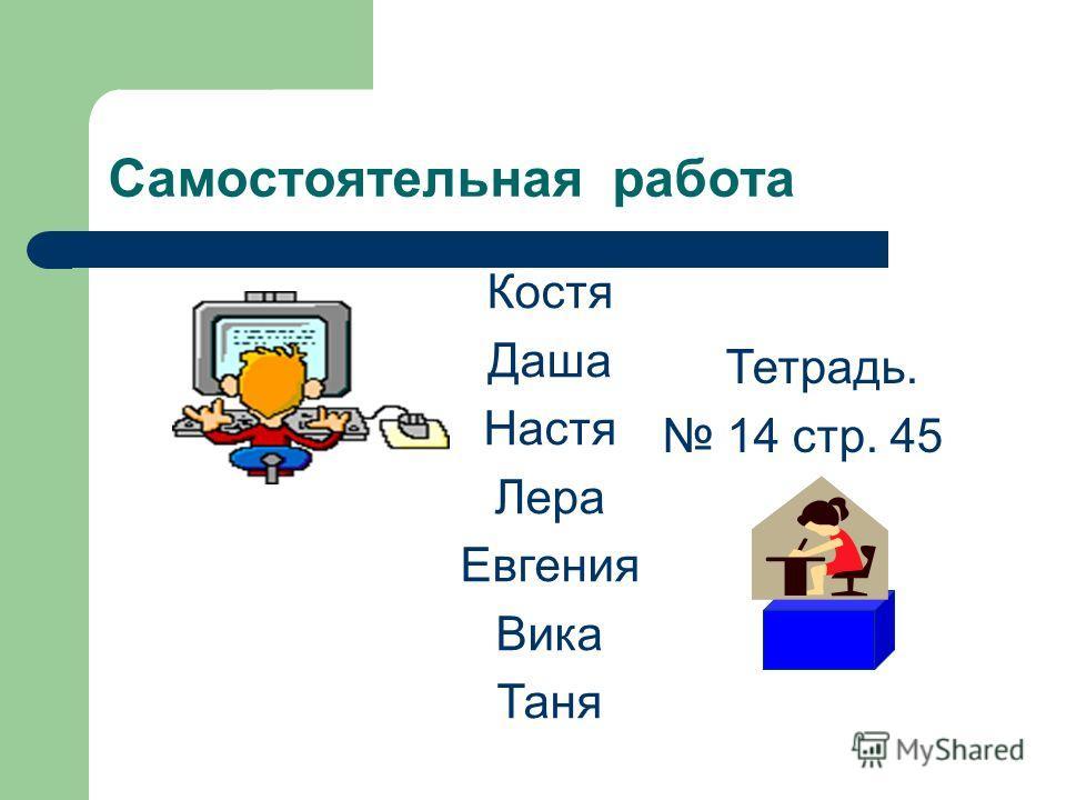 Самостоятельная работа Костя Даша Настя Лера Евгения Вика Таня Тетрадь. 14 стр. 45