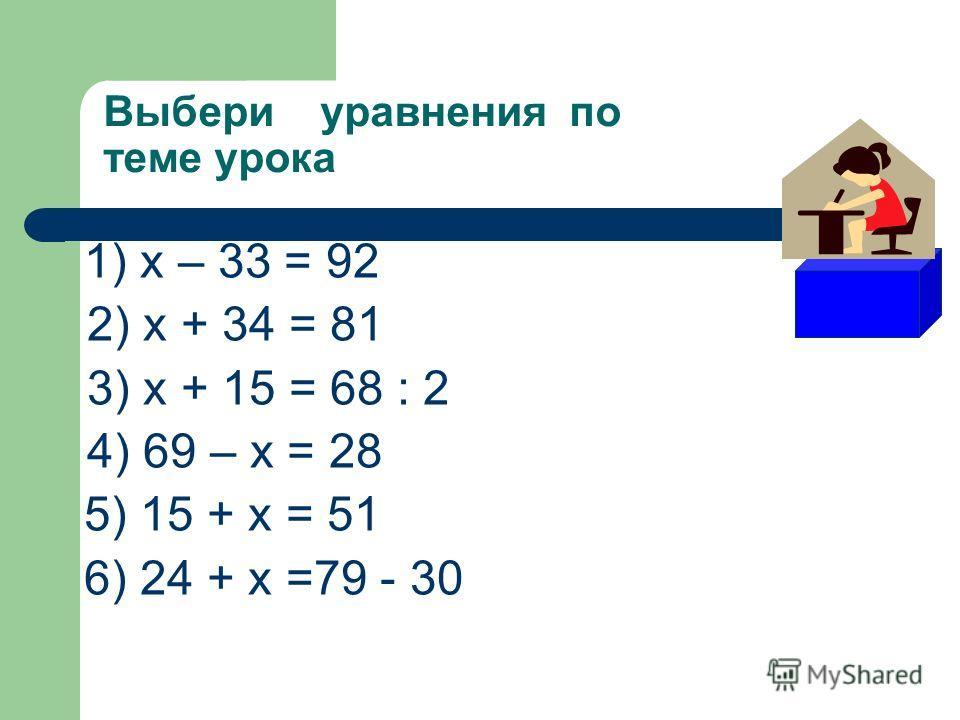 Выбери уравнения по теме урока 1) х – 33 = 92 2) х + 34 = 81 3) х + 15 = 68 : 2 4) 69 – х = 28 5) 15 + х = 51 6) 24 + х =79 - 30