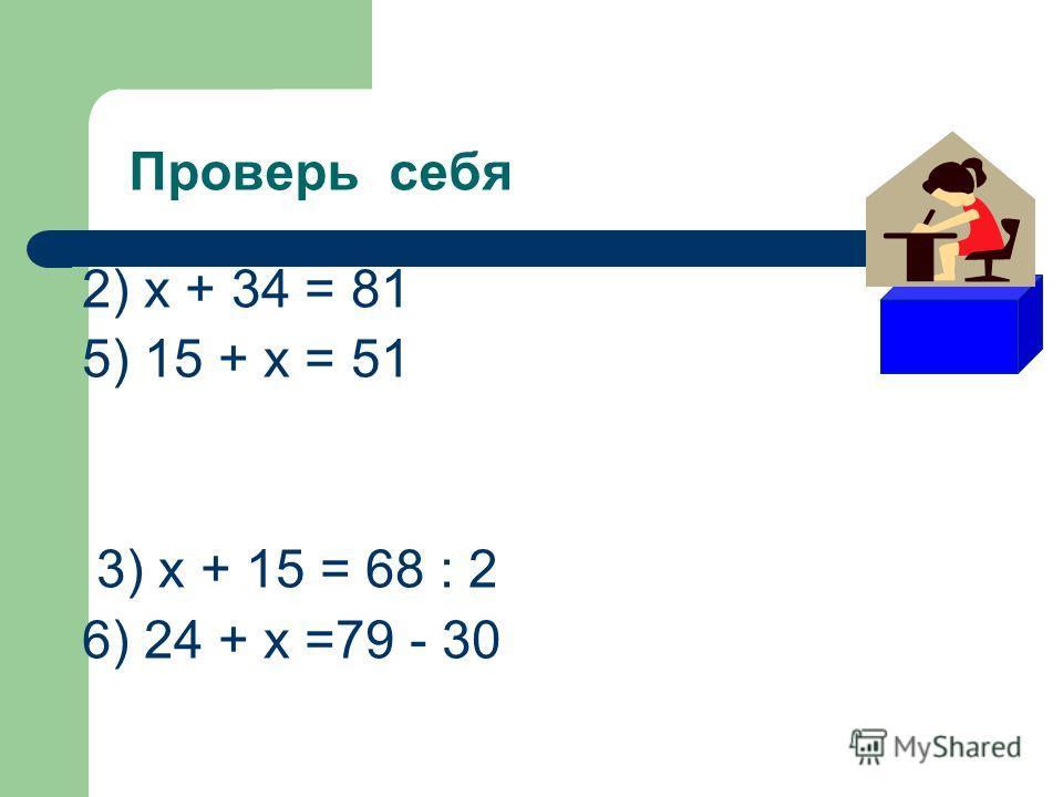 Проверь себя 2) х + 34 = 81 5) 15 + х = 51 3) х + 15 = 68 : 2 6) 24 + х =79 - 30