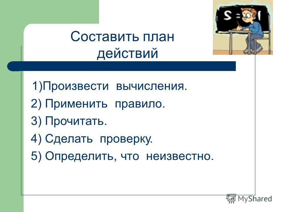 1)Произвести вычисления. 2) Применить правило. 3) Прочитать. 4) Сделать проверку. 5) Определить, что неизвестно. Составить план действий