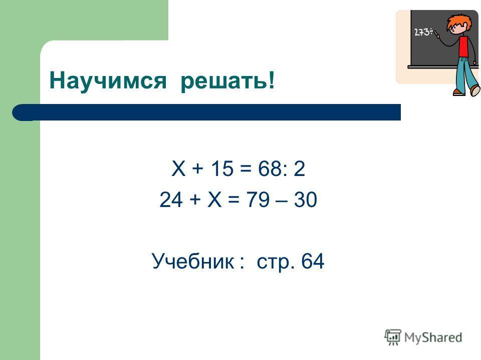Научимся решать! Х + 15 = 68: 2 24 + Х = 79 – 30 Учебник : стр. 64