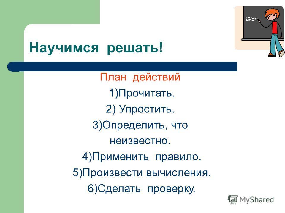 Научимся решать! План действий 1)Прочитать. 2) Упростить. 3)Определить, что неизвестно. 4)Применить правило. 5)Произвести вычисления. 6)Сделать проверку.