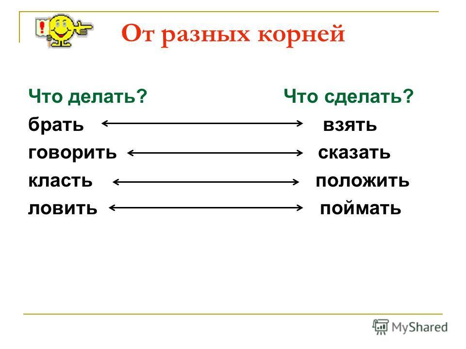 От разных корней Что делать? Что сделать? брать взять говорить сказать класть положить ловить поймать