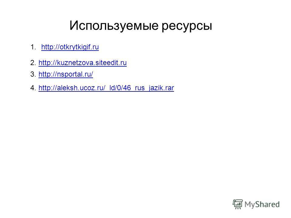 1.http://otkrytkigif.ruhttp://otkrytkigif.ru Используемые ресурсы 2. http://kuznetzova.siteedit.ruhttp://kuznetzova.siteedit.ru 3. http://nsportal.ru/http://nsportal.ru/ 4. http://aleksh.ucoz.ru/_ld/0/46_rus_jazik.rarhttp://aleksh.ucoz.ru/_ld/0/46_ru