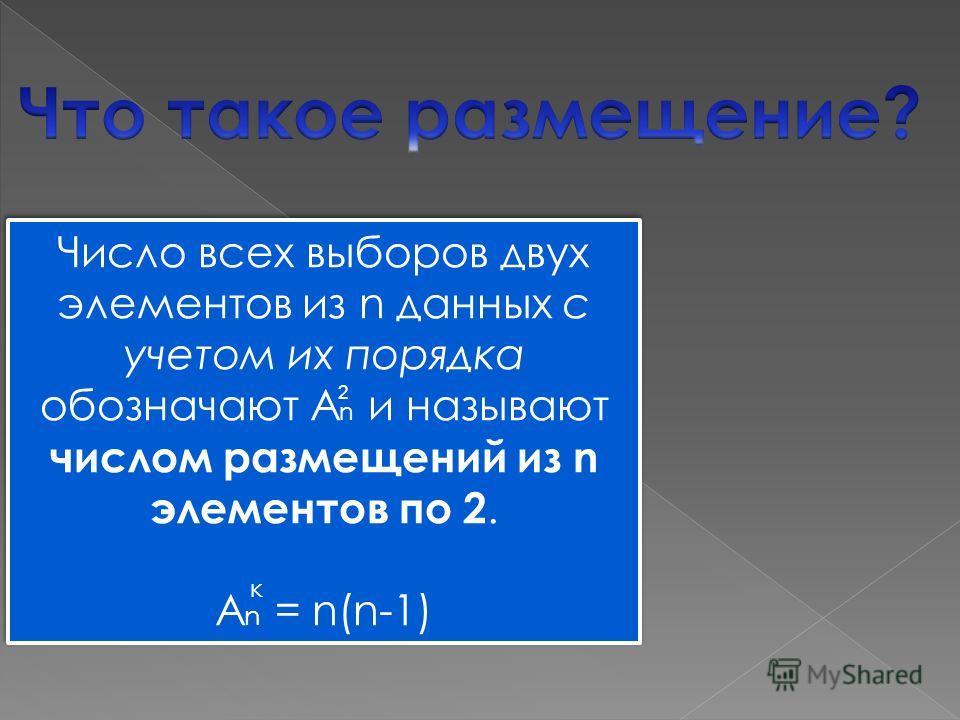 Число всех выборов двух элементов из n данных с учетом их порядка обозначают А n и называют числом размещений из n элементов по 2. А n = n(n-1) Число всех выборов двух элементов из n данных с учетом их порядка обозначают А n и называют числом размеще