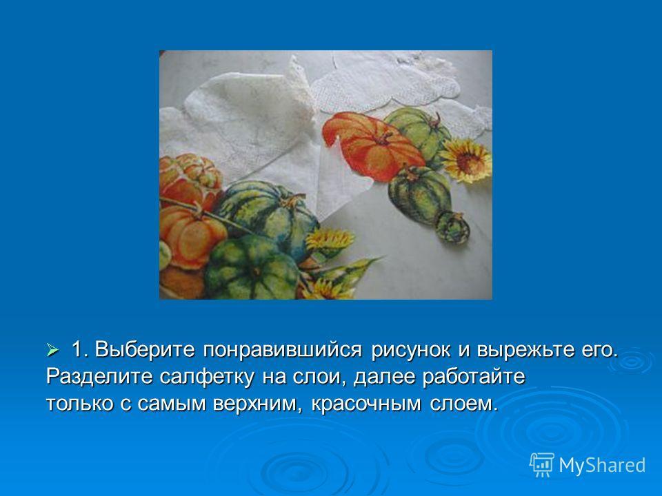 1. Выберите понравившийся рисунок и вырежьте его. 1. Выберите понравившийся рисунок и вырежьте его. Разделите салфетку на слои, далее работайте только с самым верхним, красочным слоем.