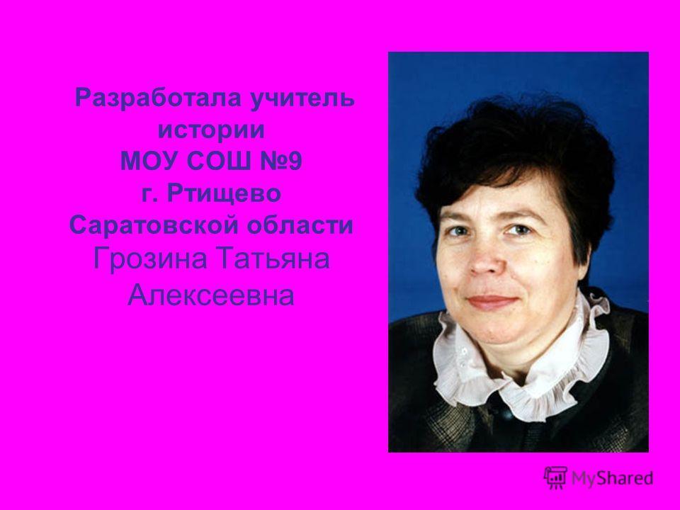 Разработала учитель истории МОУ СОШ 9 г. Ртищево Саратовской области Грозина Татьяна Алексеевна