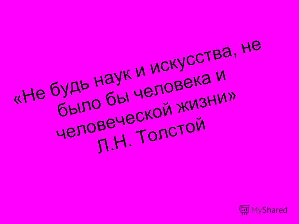 «Не будь наук и искусства, не было бы человека и человеческой жизни» Л.Н. Толстой