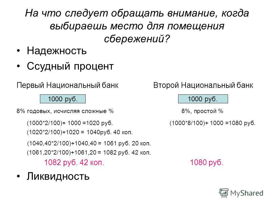 На что следует обращать внимание, когда выбираешь место для помещения сбережений? Надежность Ссудный процент Первый Национальный банк Второй Национальный банк 8% годовых, исчисляя сложные % 8%, простой % (1000*2/100)+ 1000 =1020 руб. (1000*8/100)+ 10