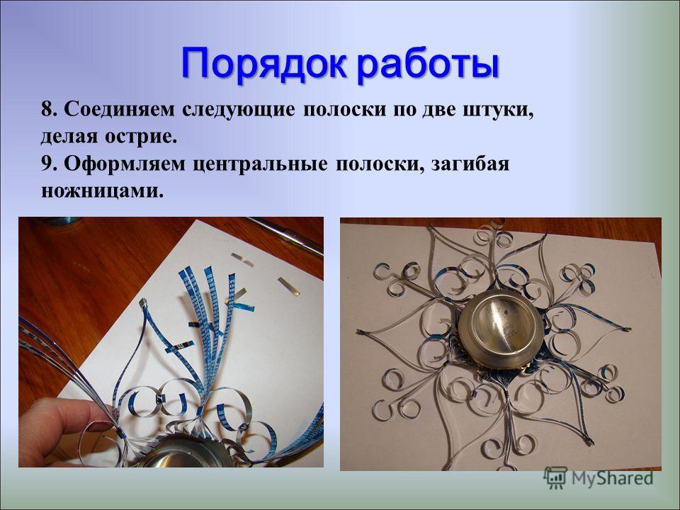 Порядок работы 8. Соединяем следующие полоски по две штуки, делая острие. 9. Оформляем центральные полоски, загибая ножницами.