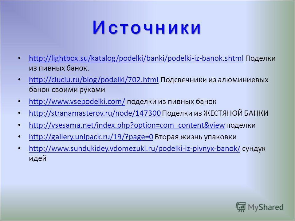 Источники http://lightbox.su/katalog/podelki/banki/podelki-iz-banok.shtml Поделки из пивных банок. http://lightbox.su/katalog/podelki/banki/podelki-iz-banok.shtml http://cluclu.ru/blog/podelki/702.html Подсвечники из алюминиевых банок своими руками h