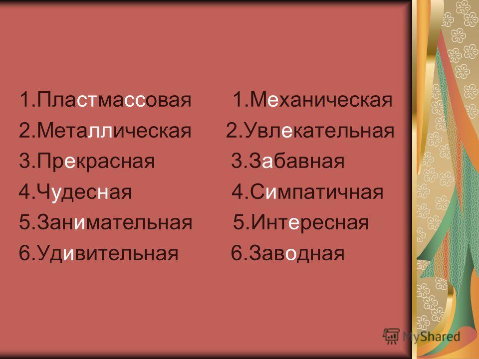 1.Пластмассовая 1.Механическая 2.Металлическая 2.Увлекательная 3.Прекрасная 3.Забавная 4.Чудесная 4.Симпатичная 5.Занимательная 5.Интересная 6.Удивительная 6.Заводная