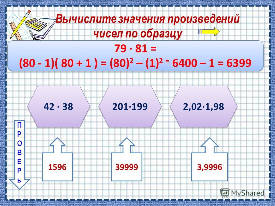 79 81 = (80 - 1)( 80 + 1 ) = (80) 2 – (1) 2 = 6400 – 1 = 6399 79 81 = (80 - 1)( 80 + 1 ) = (80) 2 – (1) 2 = 6400 – 1 = 6399 42 38 201199 2,021,98 ПРОВЕРьПРОВЕРь 1596399993,9996