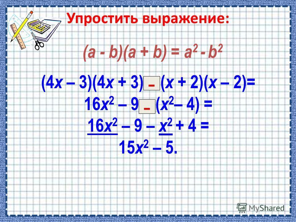 (4 х – 3)(4 х + 3) – ( х + 2)( х – 2)= 16 х 2 – 9 – ( х 2 – 4) = 16 х 2 – 9 – х 2 + 4 = 15 х 2 – 5. - - (a - b)(a + b) = a 2 - b 2