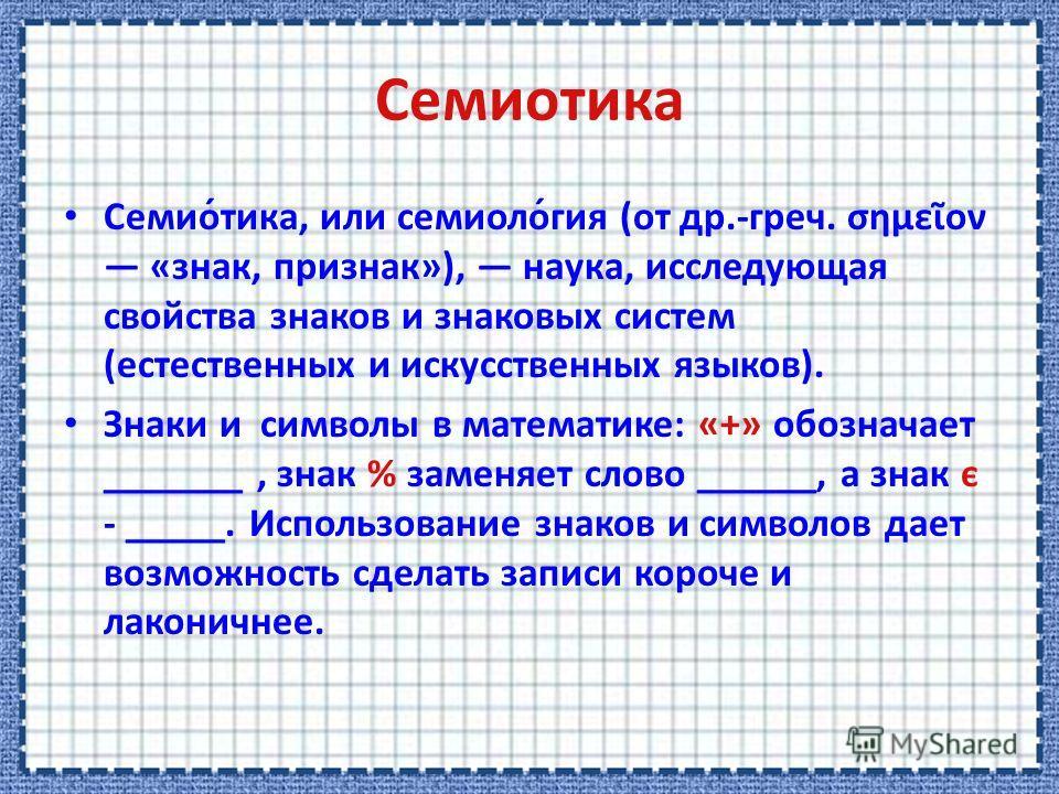 Семио́тика, или семиоло́гия (от др.-греч. σημεον «знак, признак»), наука, исследующая свойства знаков и знаковых систем (естественных и искусственных языков). Знаки и символы в математике: «+» обозначает _______, знак % заменяет слово ______, а знак