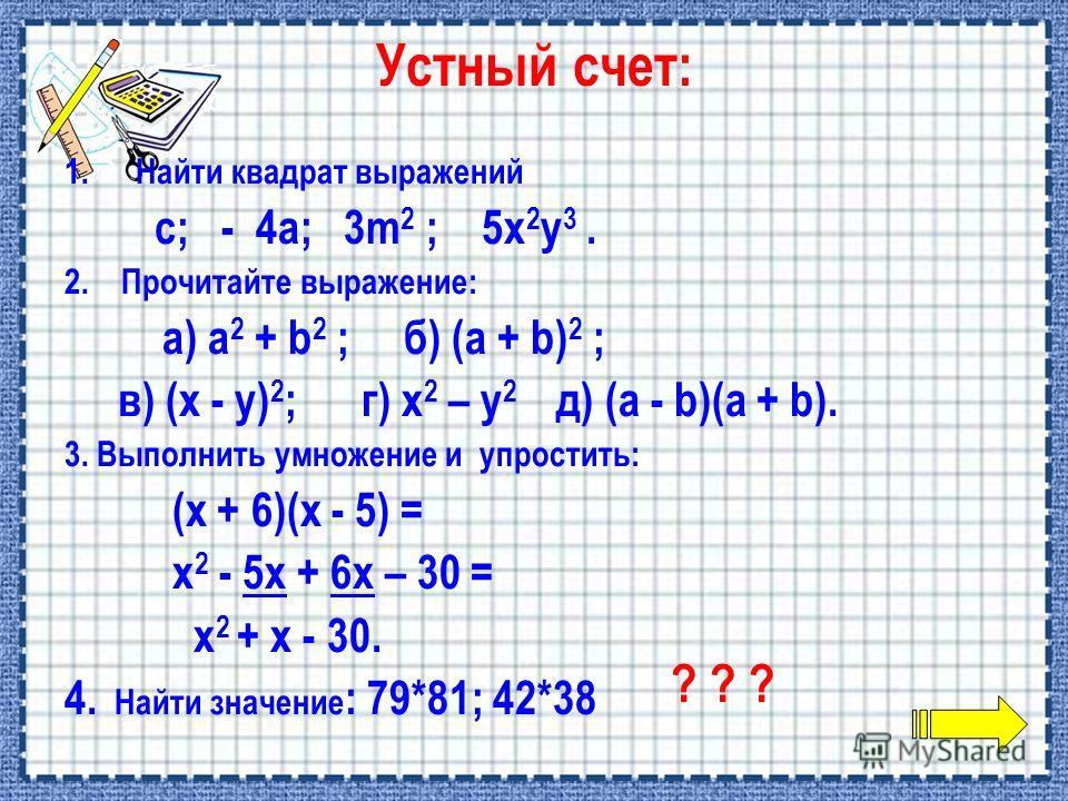 1.Найти квадрат выражений с; - 4а; 3m 2 ; 5x 2 y 3. 2. Прочитайте выражение: а) a 2 + b 2 ; б) (a + b) 2 ; в) (x - y) 2 ; г) x 2 – y 2 д) (a - b)(a + b). 3. Выполнить умножение и упростить: (x + 6)(x - 5) = x 2 - 5х + 6х – 30 = x 2 + х - 30. 4. Найти