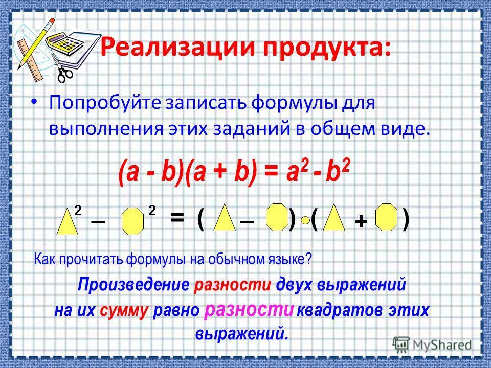 Попробуйте записать формулы для выполнения этих заданий в общем виде. 2 _ 2 = _ ()() + (a - b)(a + b) = a 2 - b 2 Произведение разности двух выражений на их сумму равно разности квадратов этих выражений. Как прочитать формулы на обычном языке?
