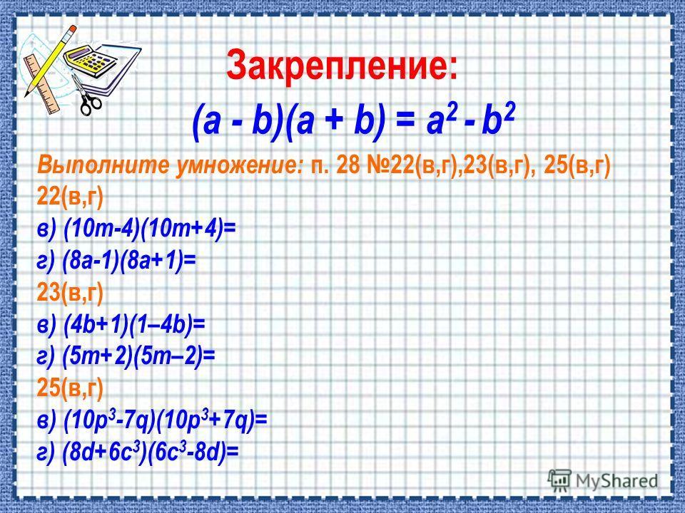 (a - b)(a + b) = a 2 - b 2 Выполните умножение: п. 28 22(в,г),23(в,г), 25(в,г) 22(в,г) в) (10m-4)(10m+4)= г) (8а-1)(8а+1)= 23(в,г) в) (4b+1)(1–4b)= г) (5m+2)(5m–2)= 25(в,г) в) (10p 3 -7q)(10p 3 +7q)= г) (8d+6c 3 )(6c 3 -8d)=