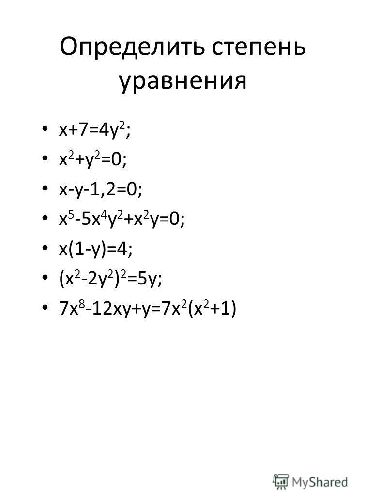 Определить степень уравнения х+7=4у 2 ; х 2 +у 2 =0; х-у-1,2=0; х 5 -5х 4 у 2 +х 2 у=0; х(1-у)=4; (х 2 -2у 2 ) 2 =5у; 7х 8 -12ху+у=7х 2 (х 2 +1) а) 2х-3 х=2 х=2; -3; 5; -2; -1; 0 в) 2х2+4 х=2; -3; 5; -2; -1; 0