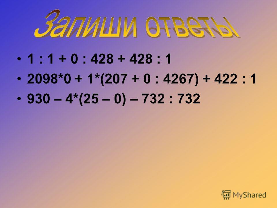 1 : 1 + 0 : 428 + 428 : 1 2098*0 + 1*(207 + 0 : 4267) + 422 : 1 930 – 4*(25 – 0) – 732 : 732