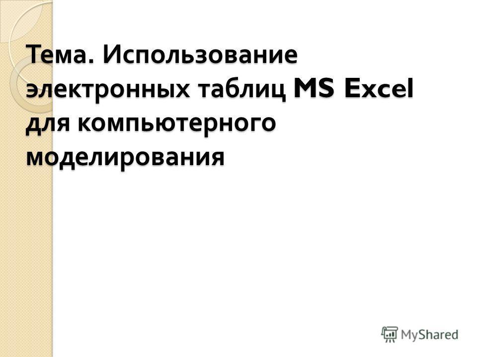 Тема. Использование электронных таблиц MS Excel для компьютерного моделирования