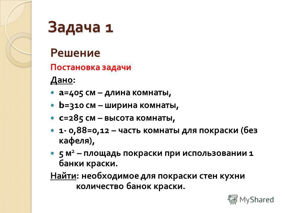 Задача 1 Решение Постановка задачи Дано : a=405 см – длина комнаты, b=310 см – ширина комнаты, c=285 см – высота комнаты, 1- 0,88=0,12 – часть комнаты для покраски ( без кафеля ), 5 м 2 – площадь покраски при использовании 1 банки краски. Найти : нео