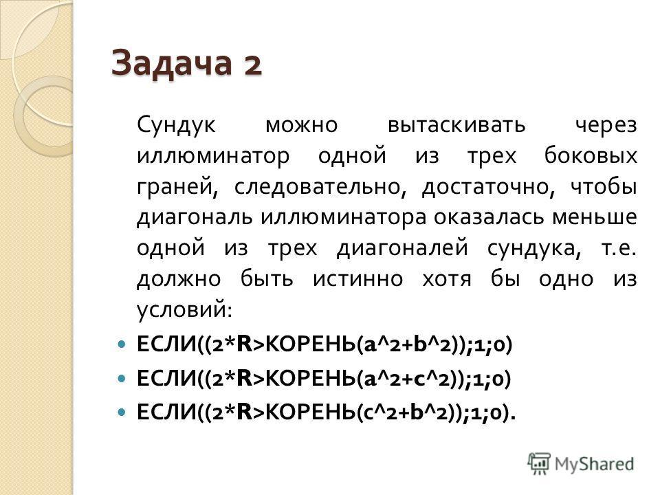 Задача 2 Сундук можно вытаскивать через иллюминатор одной из трех боковых граней, следовательно, достаточно, чтобы диагональ иллюминатора оказалась меньше одной из трех диагоналей сундука, т. е. должно быть истинно хотя бы одно из условий : ЕСЛИ ((2*