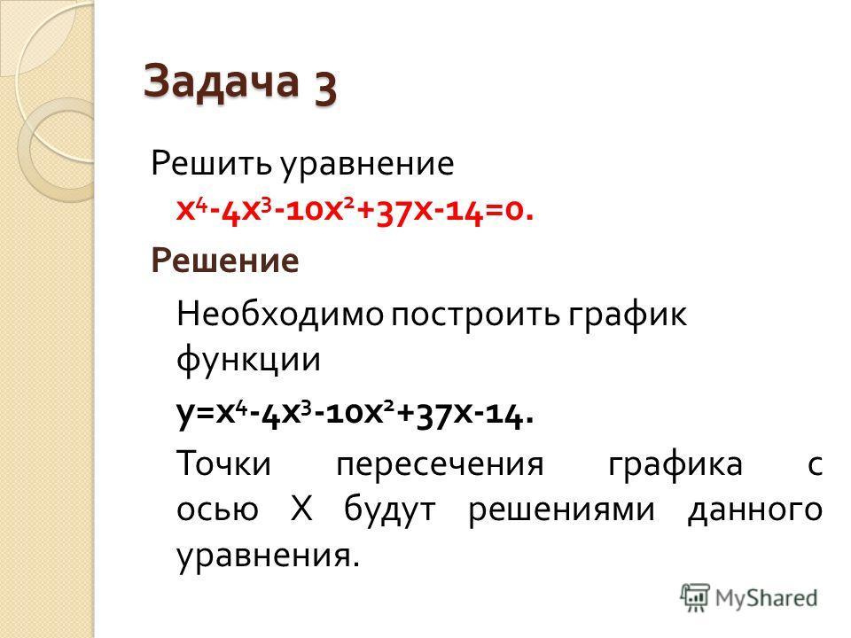 Задача 3 Решить уравнение х 4 -4 х 3 -10 х 2 +37 х -14=0. Решение Необходимо построить график функции у = х 4 -4 х 3 -10 х 2 +37 х -14. Точки пересечения графика с осью Х будут решениями данного уравнения.
