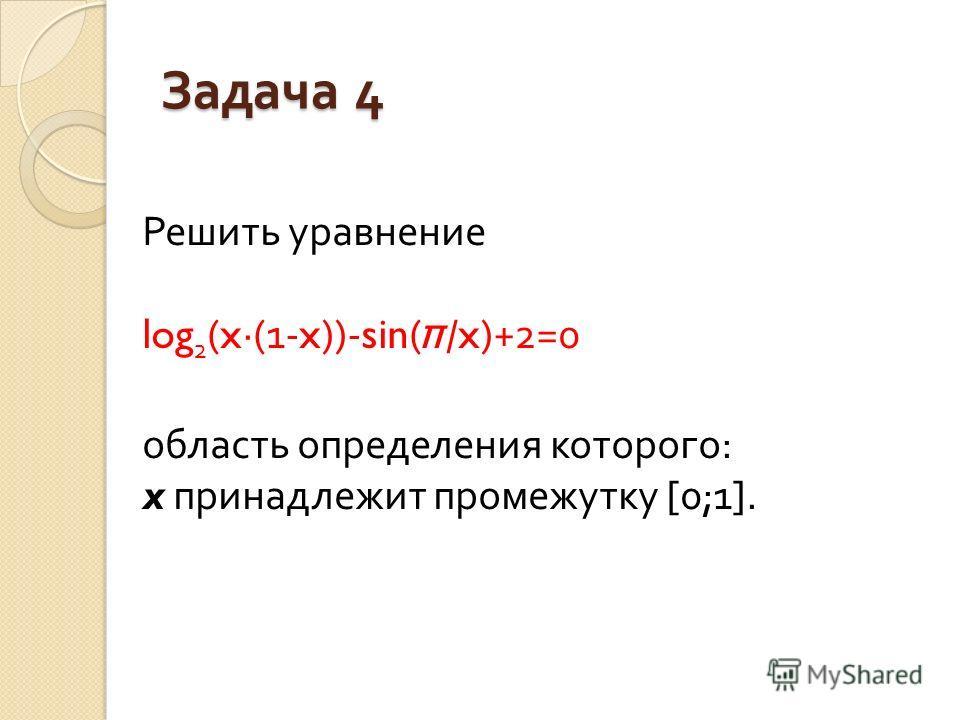 Задача 4 Решить уравнение log 2 (x·(1-x))-sin( π /x)+2=0 область определения которого : x принадлежит промежутку [0;1].