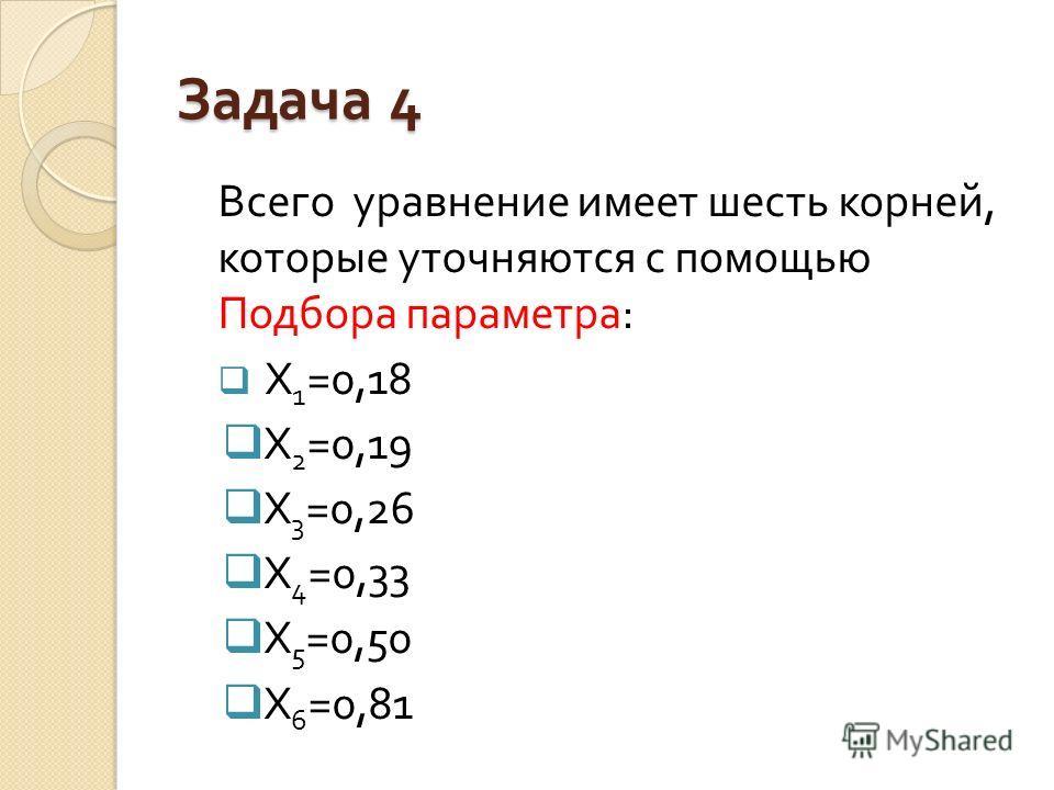 Всего уравнение имеет шесть корней, которые уточняются с помощью Подбора параметра : X 1 =0,1 8 X 2 =0,19 X 3 =0,2 6 X 4 =0, 33 X 5 =0, 50 X 6 =0,8 1
