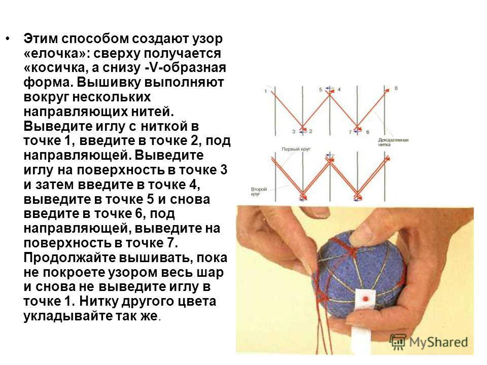 Этим способом создают узор «елочка»: сверху получается «косичка, а снизу -V-образная форма. Вышивку выполняют вокруг нескольких направляющих нитей. Выведите иглу с ниткой в точке 1, введите в точке 2, под направляющей. Выведите иглу на поверхность в