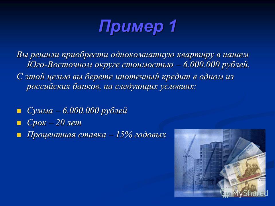 Пример 1 Вы решили приобрести однокомнатную квартиру в нашем Юго-Восточном округе стоимостью – 6.000.000 рублей. С этой целью вы берете ипотечный кредит в одном из российских банков, на следующих условиях: Сумма – 6.000.000 рублей Сумма – 6.000.000 р