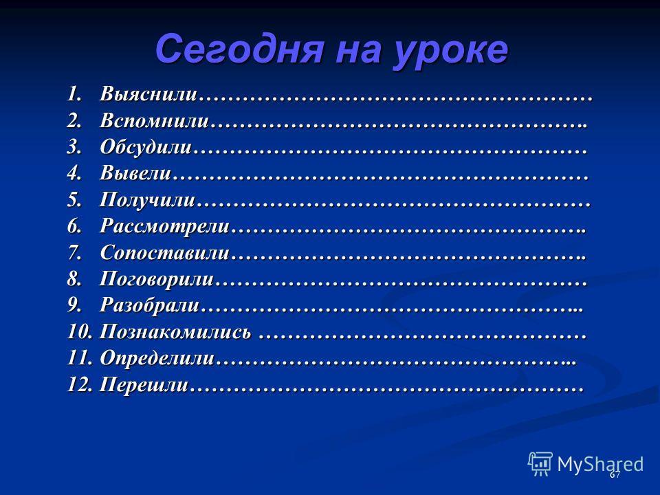 67 Сегодня на уроке 1. Выяснили……………………………………………… 2. Вспомнили……………………………………………. 3. Обсудили……………………………………………… 4. Вывели………………………………………………… 5. Получили……………………………………………… 6. Рассмотрели…………………………………………. 7. Сопоставили…………………………………………. 8. Поговорили………