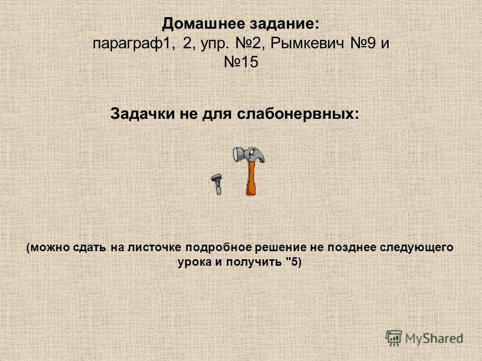 Домашнее задание: параграф1, 2, упр. 2, Рымкевич 9 и 15 Задачки не для слабонервных: (можно сдать на листочке подробное решение не позднее следующего урока и получить 5)