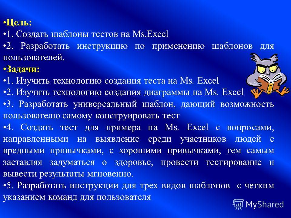 Цель: 1. Создать шаблоны тестов на Ms.Excel 2. Разработать инструкцию по применению шаблонов для пользователей. Задачи: 1. Изучить технологию создания теста на Ms. Excel 2. Изучить технологию создания диаграммы на Ms. Excel 3. Разработать универсальн
